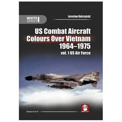 US Combat Aircraft Colours Over Vietnam 1964-1975. Vol. 1...